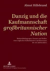 Danzig Und Die Kaufmannschaft «großbritannischer Nation»: Rahmenbedingungen, Formen Und Medien Eines Englischen Kulturtransfers Im Ostseeraum Des 18.