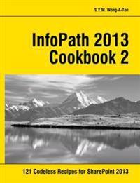 Infopath 2013 Cookbook 2: 121 Codeless Recipes for Sharepoint 2013