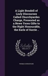 A Light Bondell of Liuly Discourses Called Churchyardes Charge, Presented as a Newe Yeres Gifte to the Right Honourable, the Earle of Surrie ..