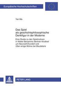 """Das Spiel ALS Geschichtsphilosophische Denkfigur in Der Moderne: Eine Studie Zu Den Spielmotiven in Walter Benjamins """"Berliner Kindheit Um Neunzehnhun"""