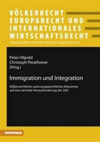 Immigration Und Integration: Voelkerrechtliche Und Europarechtliche Antworten Auf Eine Zentrale Herausforderung Der Zeit