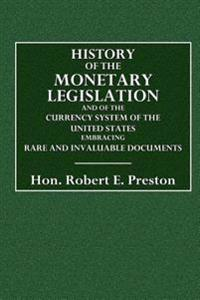 History of the Monetary Legislation: And of the Currency System of the United States. Embracing Rare and Invaluable Documents to Which Is Added a Spee