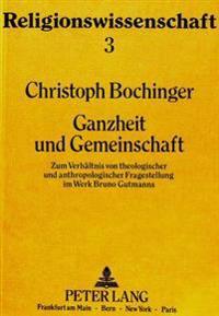 Ganzheit Und Gemeinschaft: Zum Verhaeltnis Von Theologischer Und Anthropologischer Fragestellung Im Werk Bruno Gutmanns