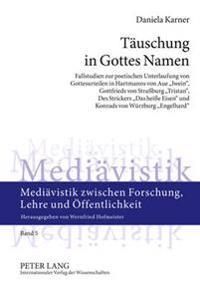 Taeuschung in Gottes Namen: Fallstudien Zur Poetischen Unterlaufung Von Gottesurteilen in Hartmanns Von Aue «iwein», Gottfrieds Von Straßburg «tri