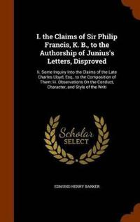 I. the Claims of Sir Philip Francis, K. B., to the Authorship of Junius's Letters, Disproved