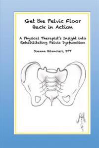 Get the Pelvic Floor Back in Action: A Physical Therapist's Insight Into Rehabilitating Pelvic Dysfunction