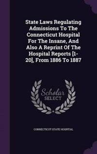 State Laws Regulating Admissions to the Connecticut Hospital for the Insane, and Also a Reprint of the Hospital Reports [1-20], from 1886 to 1887