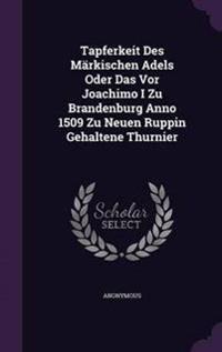 Tapferkeit Des Markischen Adels Oder Das VOR Joachimo I Zu Brandenburg Anno 1509 Zu Neuen Ruppin Gehaltene Thurnier
