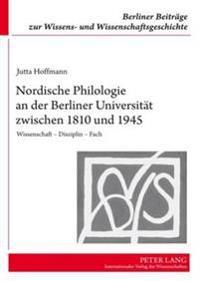 Nordische Philologie an Der Berliner Universitaet Zwischen 1810 Und 1945: Wissenschaft Disziplin Fach