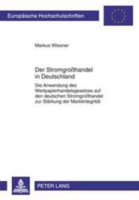 Der Stromgroßhandel in Deutschland: Die Anwendung Des Wertpapierhandelsgesetzes Auf Den Deutschen Stromgroßhandel Zur Staerkung Der Marktintegritaet