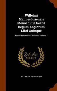 Willelmi Malmesbiriensis Monachi de Gestis Regum Anglorum Libri Quinque