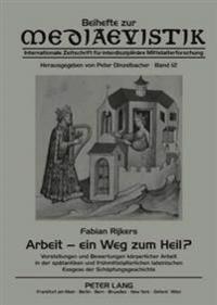 Arbeit - Ein Weg Zum Heil?: Vorstellungen Und Bewertungen Koerperlicher Arbeit in Der Spaetantiken Und Fruehmittelalterlichen Lateinischen Exegese