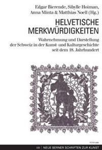 Helvetische Merkwuerdigkeiten: Wahrnehmung Und Darstellung Der Schweiz in Der Kunst- Und Kulturgeschichte Seit Dem 18. Jahrhundert