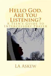 Hello God. Are You Listening: A Teen's Guide to Intercessory Prayer