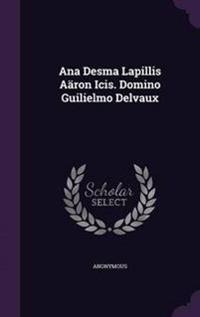 Ana Desma Lapillis Aaron Icis. Domino Guilielmo Delvaux