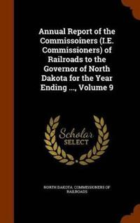 Annual Report of the Commissoiners (i.e. Commissioners) of Railroads to the Governor of North Dakota for the Year Ending ..., Volume 9