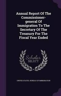 Annual Report of the Commissioner-General of Immigration to the Secretary of the Treasury for the Fiscal Year Ended
