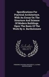 Specifications for Practical Architecture. with an Essay on the Structure and Science of Modern Buildings. Upon the Basis of the Work by A. Bartholomew