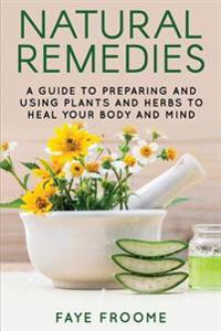 Natural Remedies: A Guide to Preparing and Using Plants & Herbs to Heal Your Body & Mind