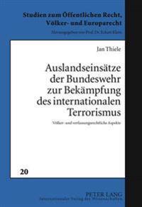 Auslandseinsaetze Der Bundeswehr Zur Bekaempfung Des Internationalen Terrorismus: Voelker- Und Verfassungsrechtliche Aspekte