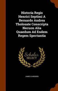 Historia Regis Henrici Septimi a Bernardo Andrea Tholosate Conscripta Necuon Alia Quaedum Ad Endem Regem Spectantia