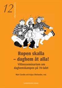Ropen skalla - daghem åt alla!  -  Vittnesseminarium om daghemskampen på 70-talet