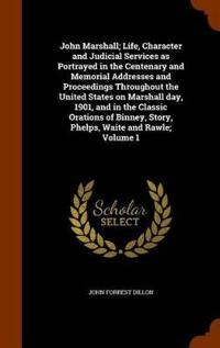John Marshall; Life, Character and Judicial Services as Portrayed in the Centenary and Memorial Addresses and Proceedings Throughout the United States on Marshall Day, 1901, and in the Classic Orations of Binney, Story, Phelps, Waite and Rawle; Volume 1