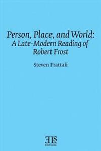 Person, Place, and World: A Late-Modern Reading of Robert Frost