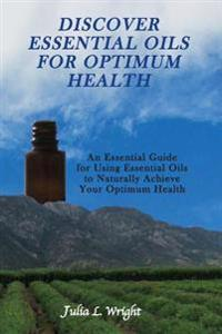 Discover Essential Oils for Optimum Health: An Essential Guide for Using Essential Oils to Naturally Acheive Your Optimum Health