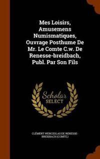 Mes Loisirs, Amusemens Numismatiques, Ouvrage Posthume de Mr. Le Comte C.W. de Renesse-Breidbach, Publ. Par Son Fils