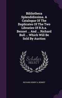 Bibliotheca Splendidissima. a Catalogue of the Duplicates of the Two Libraries of R.H.A. Bennet ... and ... Richard Bull ... Which Will Be Sold by Auction