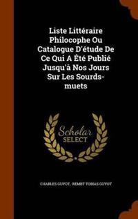 Liste Litteraire Philocophe Ou Catalogue D'Etude de Ce Qui a Ete Publie Jusqu'a Nos Jours Sur Les Sourds-Muets