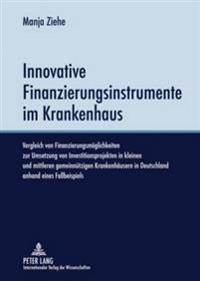 Innovative Finanzierungsinstrumente Im Krankenhaus: Vergleich Von Finanzierungsmoeglichkeiten Zur Umsetzung Von Investitionsprojekten in Kleinen Und M