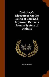 Divinity, or Discourses on the Being of God [&C.]. Improved Extracts from a System of Divinity