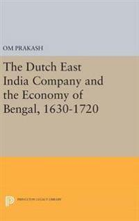 The Dutch East India Company and the Economy of Bengal 1630-1720