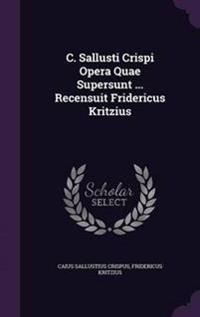 C. Sallusti Crispi Opera Quae Supersunt ... Recensuit Fridericus Kritzius
