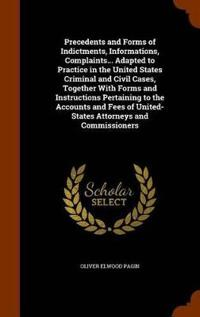 Precedents and Forms of Indictments, Informations, Complaints... Adapted to Practice in the United States Criminal and Civil Cases, Together with Forms and Instructions Pertaining to the Accounts and Fees of United- States Attorneys and Commissioners