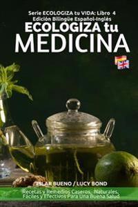 Ecologiza Tu Medicina: Edición Bilingüe Español-Inglés: Recetas Y Remedios Caseros, Naturales, Fáciles Y Efectivos Para Una Buena Salud