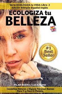 Ecologiza Tu Belleza: Edición Bilingüe Español-Inglés: Cosmética Natural E Higiene Personal Buenas Para Ti Y Para El Planeta
