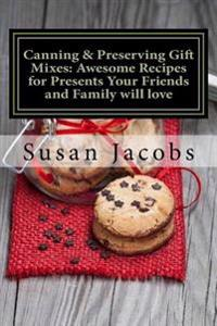 Canning & Preserving Gift Mixes: Awesome Recipes for Presents Your Friends and Family Will Love