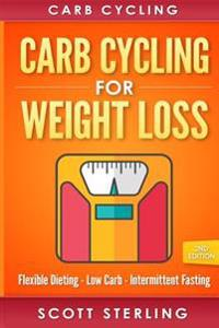 Carb Cycling: Carb Cycling for Weight Loss: Flexible Dieting, Low Carb, Intermittent Fasting