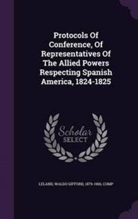 Protocols of Conference, of Representatives of the Allied Powers Respecting Spanish America, 1824-1825