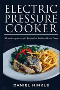 Electric Pressure Cooker: 51 Melt-In-Your-Mouth Recipes for the Busy Home Cook