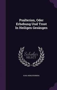 Psalterion, Oder Erhebung Und Trost in Heiligen Gesangen