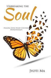 Unbreaking the Soul: Healing with Heart-Centered Hypnotherapy