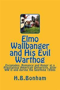 Elmo Wallbanger and His Evil Warthog: A Coming-Of-Age Novel of Escapades, Romance and Honor at a Prestigious University During the Seething 1950s