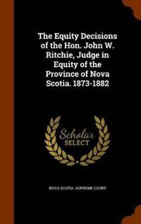 The Equity Decisions of the Hon. John W. Ritchie, Judge in Equity of the Province of Nova Scotia. 1873-1882