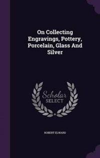 On Collecting Engravings, Pottery, Porcelain, Glass and Silver