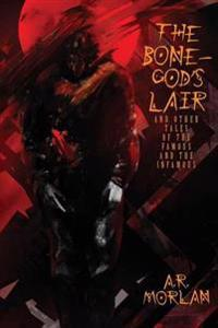 The Bone-God's Lair and Other Tales of the Famous and the Infamous