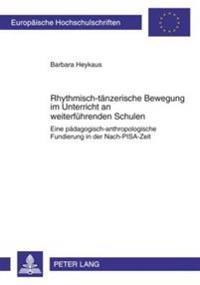 Rhythmisch-Taenzerische Bewegung Im Unterricht an Weiterfuehrenden Schulen: Eine Paedagogisch-Anthropologische Fundierung in Der Nach-Pisa-Zeit
